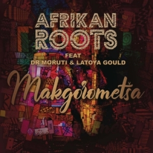Afrikan Roots - Makgorometsa ft. Dr Moruti & Latoya Gould